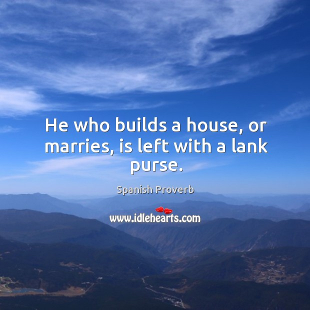Image, He who builds a house, or marries, is left with a lank purse.