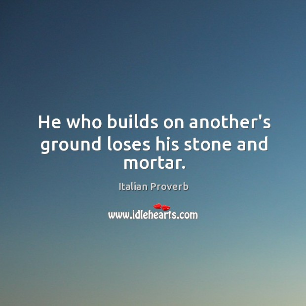 Image, He who builds on another's ground loses his stone and mortar.