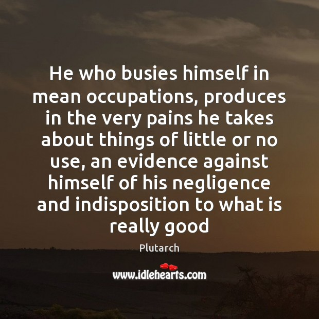 He who busies himself in mean occupations, produces in the very pains Plutarch Picture Quote