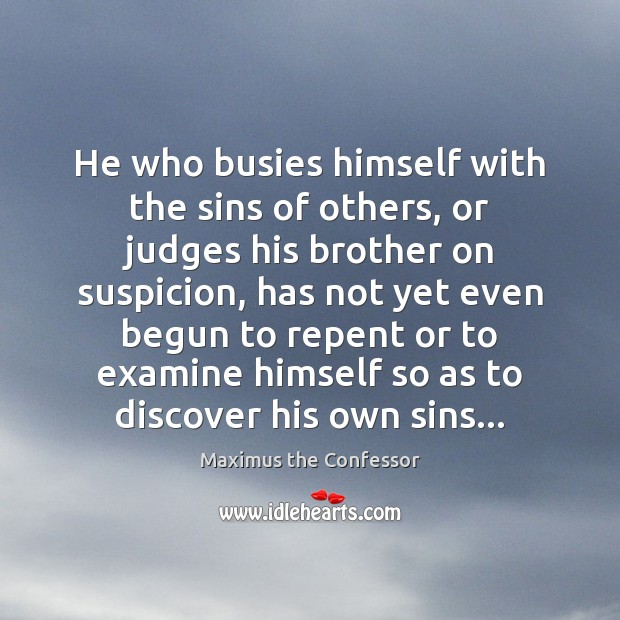 He who busies himself with the sins of others, or judges his Maximus the Confessor Picture Quote