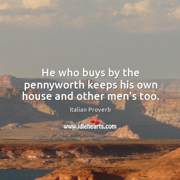 He who buys by the pennyworth keeps his own house and other men's too. Image