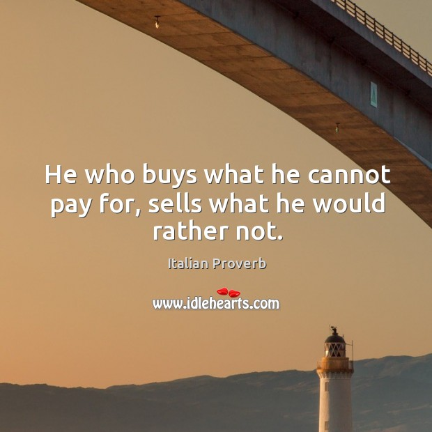 Image, He who buys what he cannot pay for, sells what he would rather not.