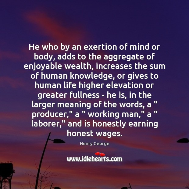 He who by an exertion of mind or body, adds to the Henry George Picture Quote