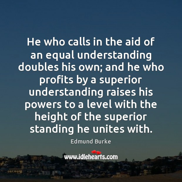 He who calls in the aid of an equal understanding doubles his Image