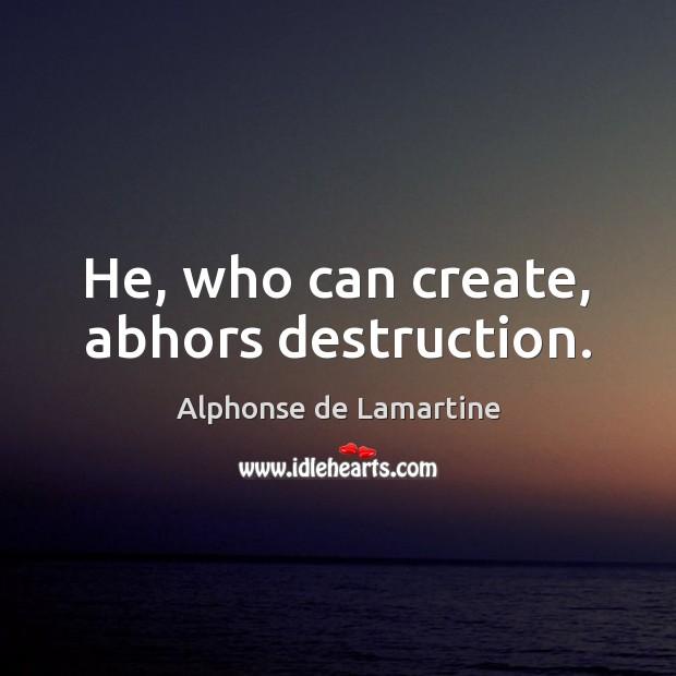He, who can create, abhors destruction. Alphonse de Lamartine Picture Quote