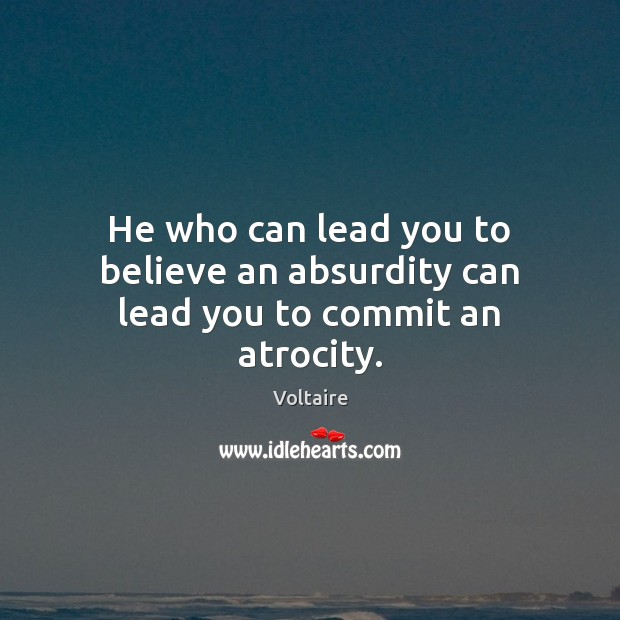 He who can lead you to believe an absurdity can lead you to commit an atrocity. Voltaire Picture Quote