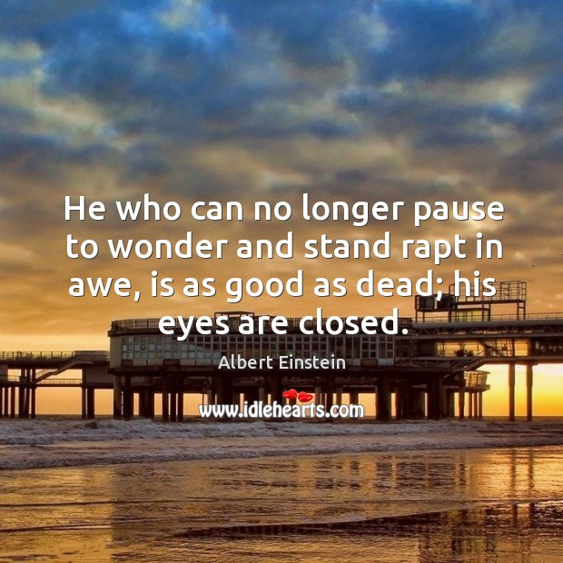 He who can no longer pause to wonder and stand rapt in awe, is as good as dead; his eyes are closed. Image