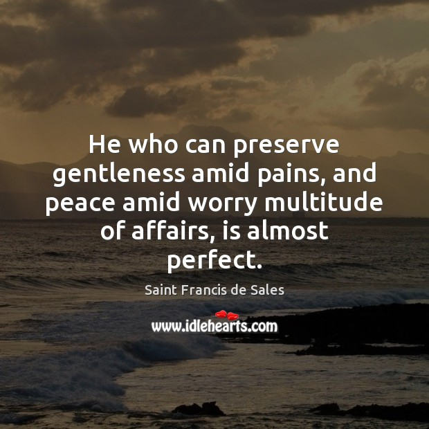He who can preserve gentleness amid pains, and peace amid worry multitude Saint Francis de Sales Picture Quote