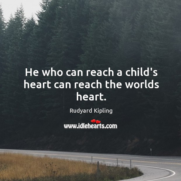Image, He who can reach a child's heart can reach the worlds heart.