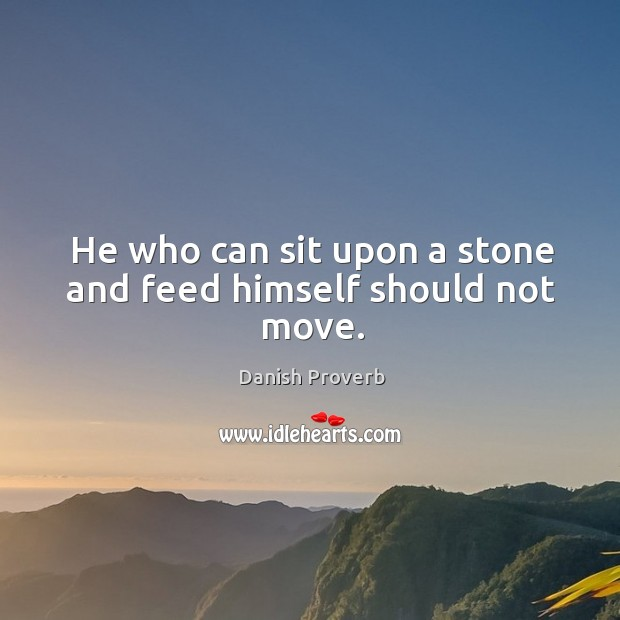 Image, He who can sit upon a stone and feed himself should not move.