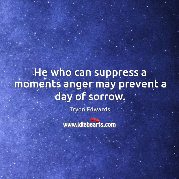 He who can suppress a moments anger may prevent a day of sorrow. Tryon Edwards Picture Quote