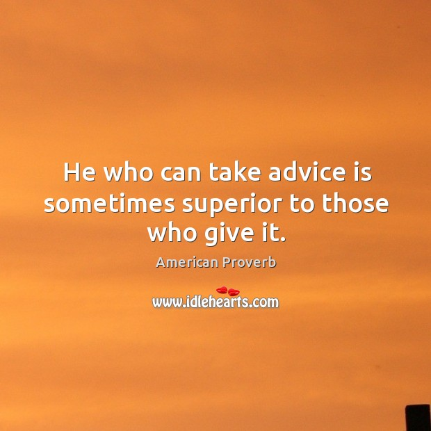 He who can take advice is sometimes superior to those who give it. American Proverbs Image