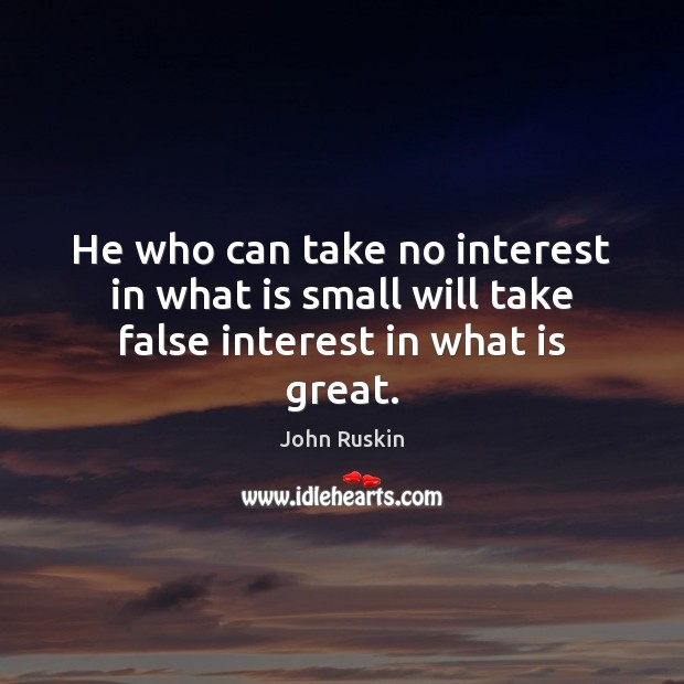 He who can take no interest in what is small will take false interest in what is great. John Ruskin Picture Quote