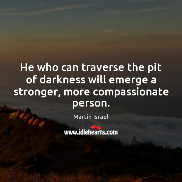 Image, He who can traverse the pit of darkness will emerge a stronger, more compassionate person.