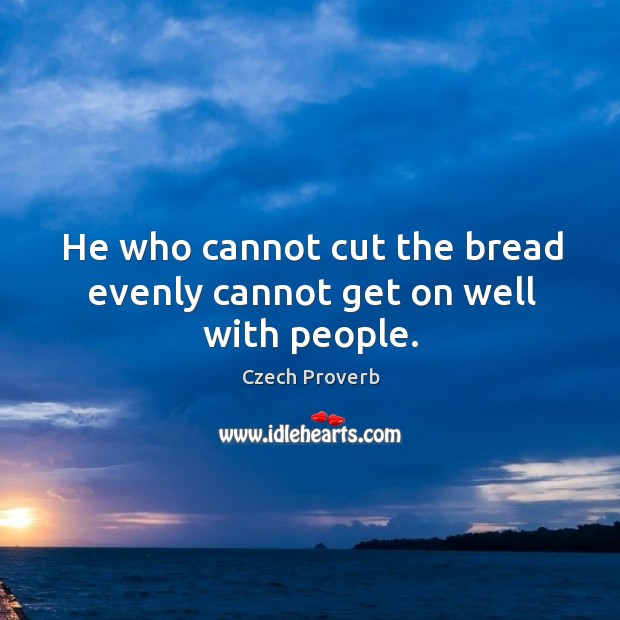 He who cannot cut the bread evenly cannot get on well with people. Czech Proverbs Image