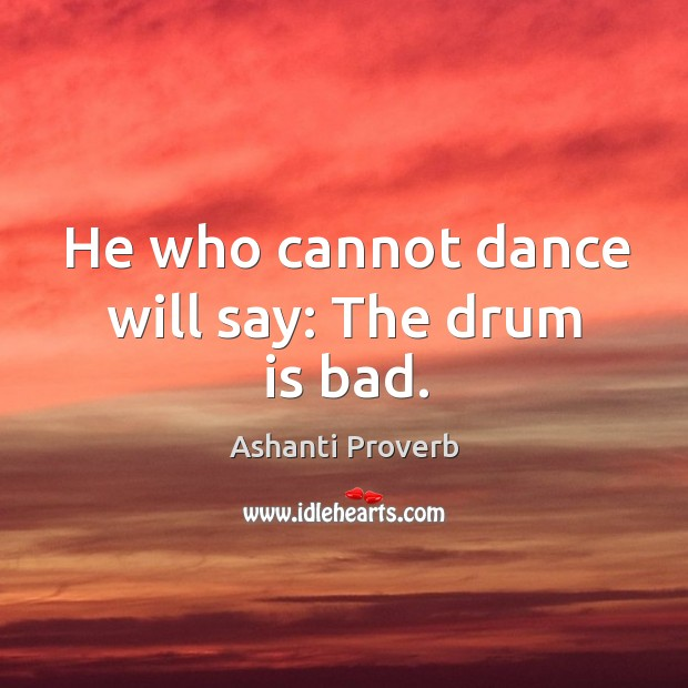 He who cannot dance will say: the drum is bad. Ashanti Proverbs Image