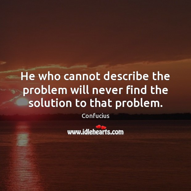 Image, He who cannot describe the problem will never find the solution to that problem.