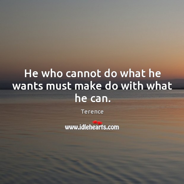 He who cannot do what he wants must make do with what he can. Image