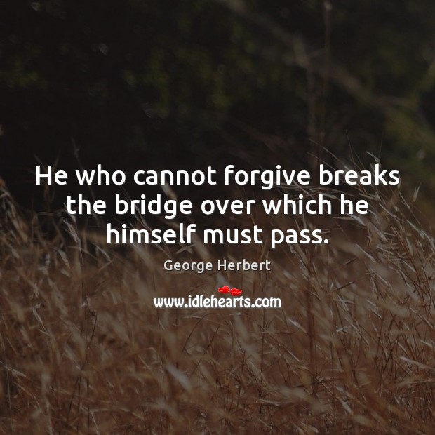 Image, He who cannot forgive breaks the bridge over which he himself must pass.