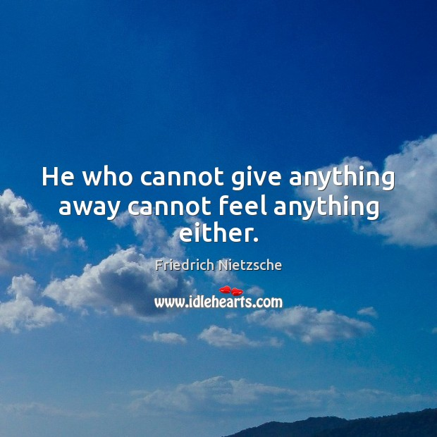 He who cannot give anything away cannot feel anything either. Friedrich Nietzsche Picture Quote