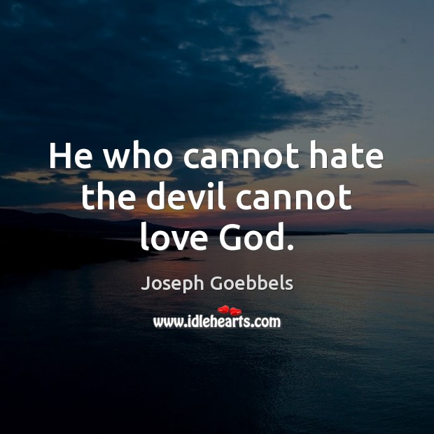 He who cannot hate the devil cannot love God. Joseph Goebbels Picture Quote