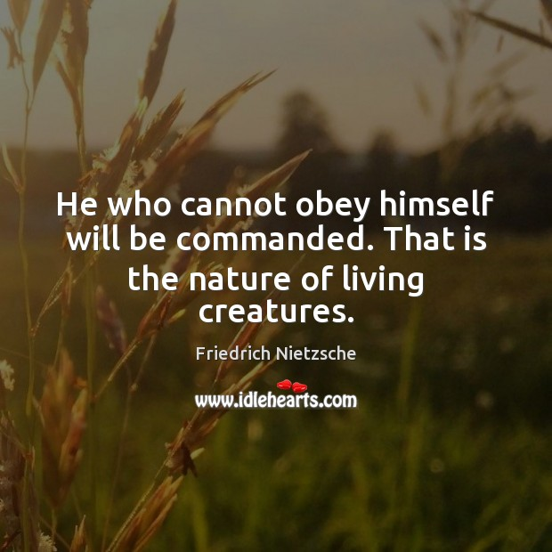 He who cannot obey himself will be commanded. That is the nature of living creatures. Image