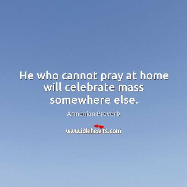 He who cannot pray at home will celebrate mass somewhere else. Armenian Proverbs Image