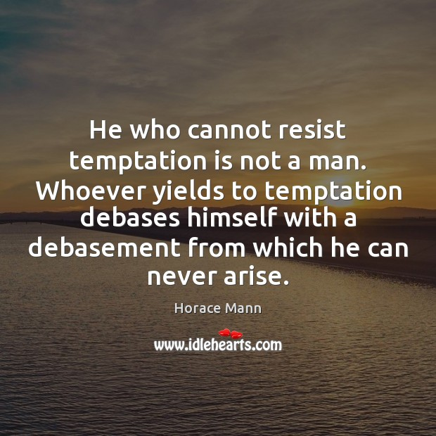He who cannot resist temptation is not a man. Whoever yields to Horace Mann Picture Quote