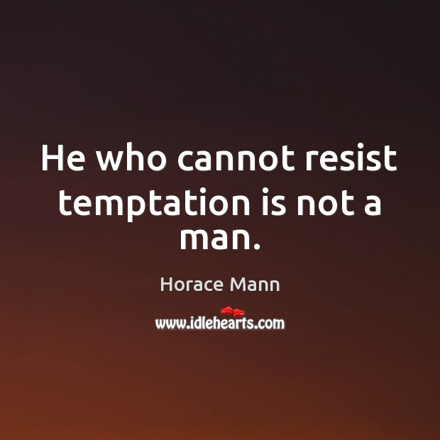 He who cannot resist temptation is not a man. Image