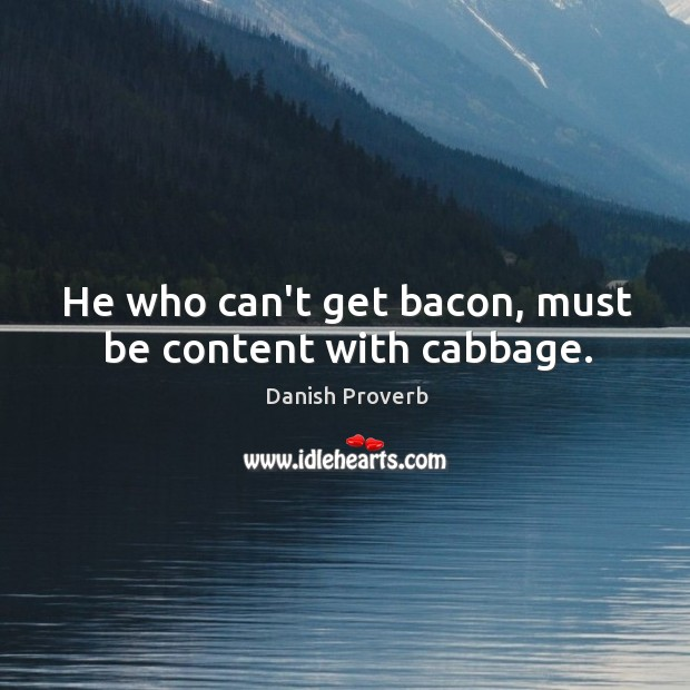 Image, He who can't get bacon, must be content with cabbage.
