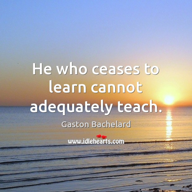He who ceases to learn cannot adequately teach. Gaston Bachelard Picture Quote