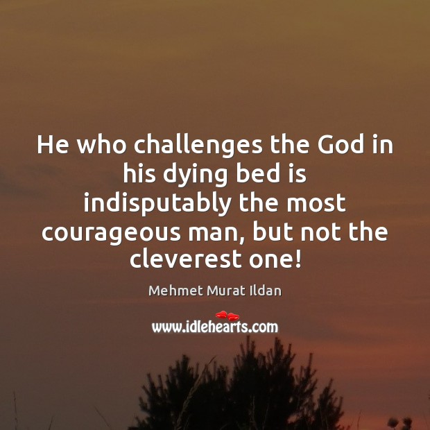 Image, He who challenges the God in his dying bed is indisputably the