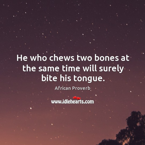 Image, He who chews two bones at the same time will surely bite his tongue.