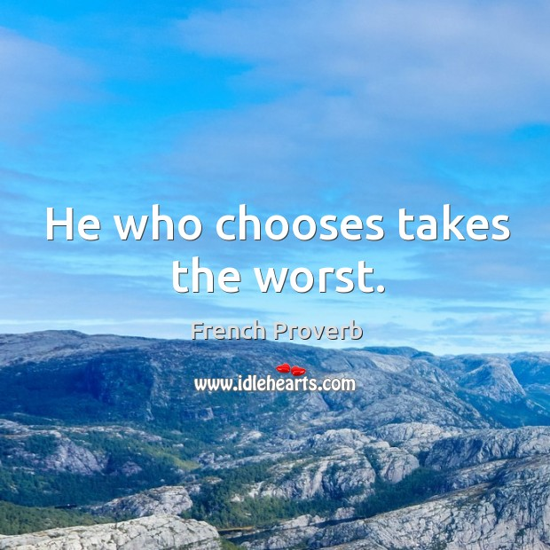 Image, He who chooses takes the worst.
