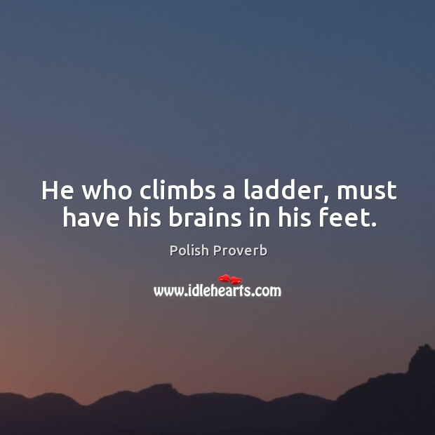 He who climbs a ladder, must have his brains in his feet. Polish Proverbs Image