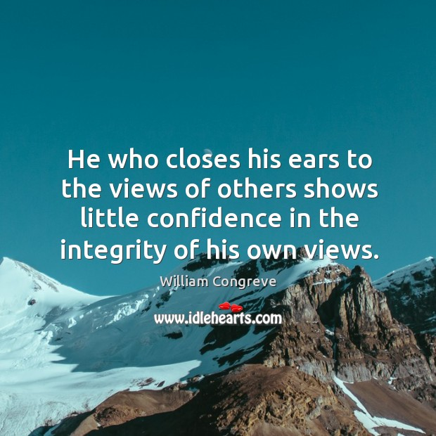 He who closes his ears to the views of others shows little confidence in the integrity of his own views. Image