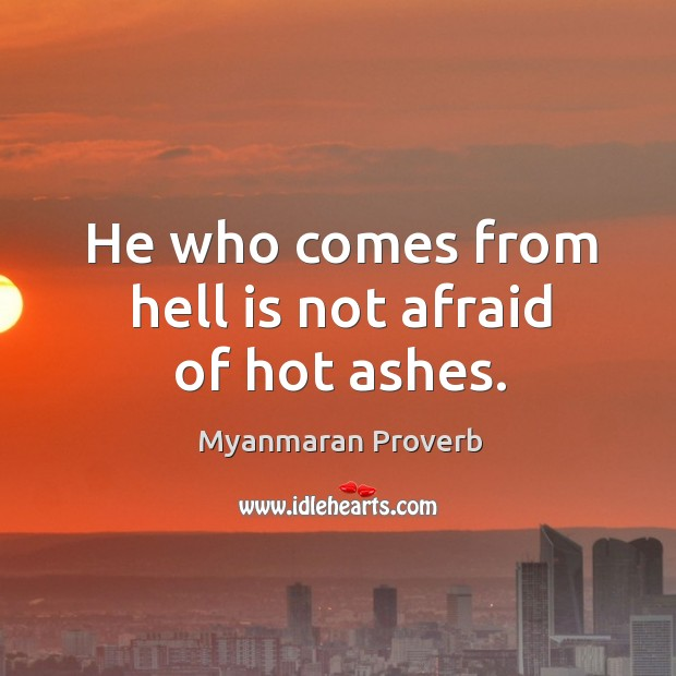 He who comes from hell is not afraid of hot ashes. Myanmaran Proverbs Image