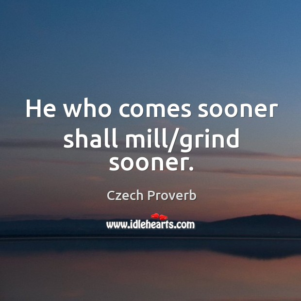He who comes sooner shall mill/grind sooner. Czech Proverbs Image