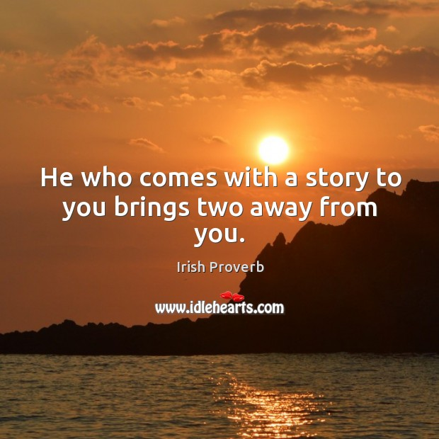Image, He who comes with a story to you brings two away from you.
