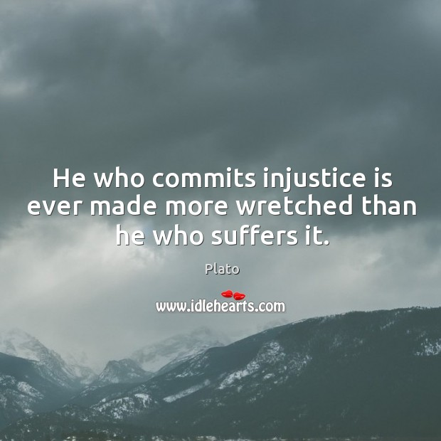 He who commits injustice is ever made more wretched than he who suffers it. Image