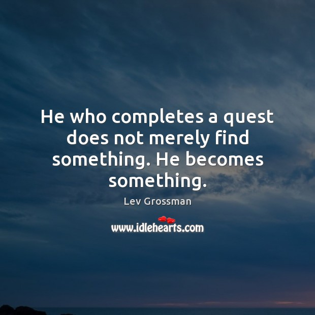 He who completes a quest does not merely find something. He becomes something. Lev Grossman Picture Quote