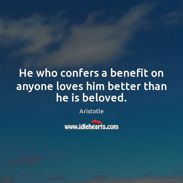 He who confers a benefit on anyone loves him better than he is beloved. Aristotle Picture Quote