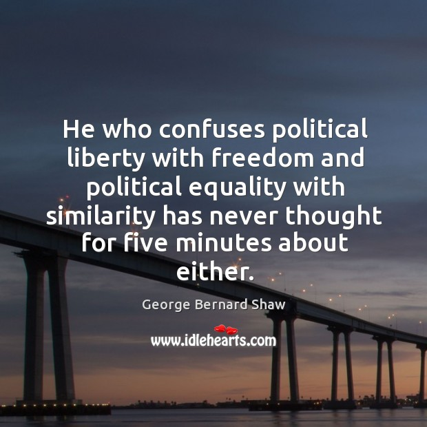 He who confuses political liberty with freedom and political equality with similarity Image