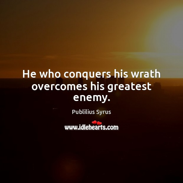 He who conquers his wrath overcomes his greatest enemy. Publilius Syrus Picture Quote