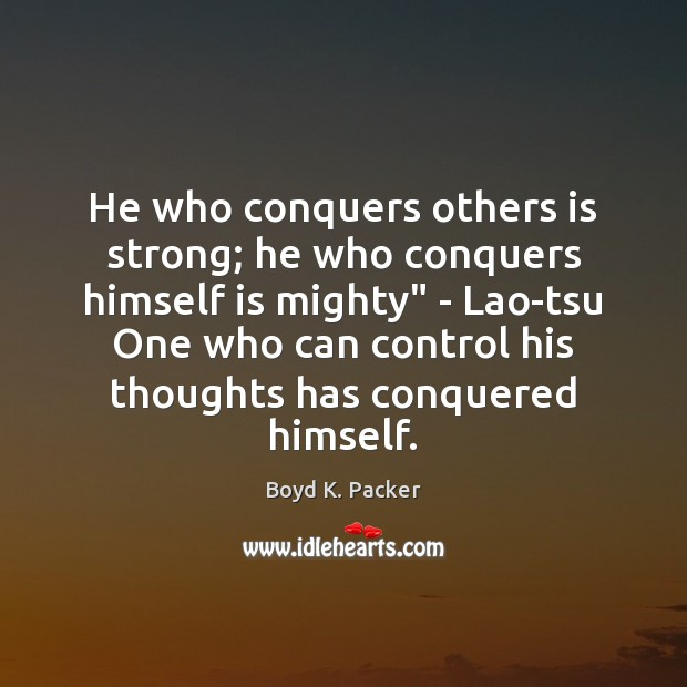 """He who conquers others is strong; he who conquers himself is mighty"""" Boyd K. Packer Picture Quote"""