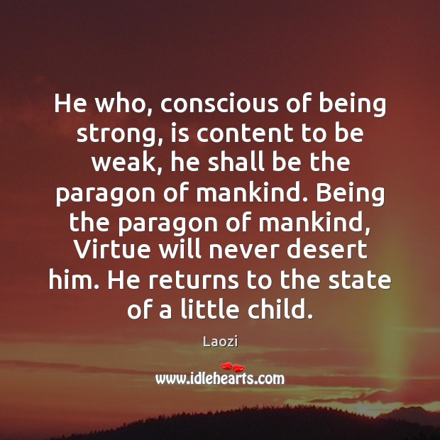He who, conscious of being strong, is content to be weak, he Being Strong Quotes Image