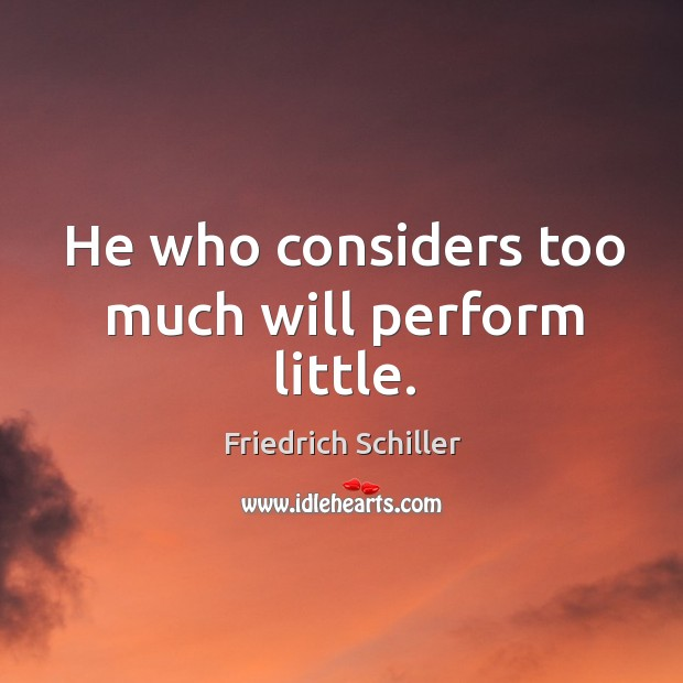 He who considers too much will perform little. Image