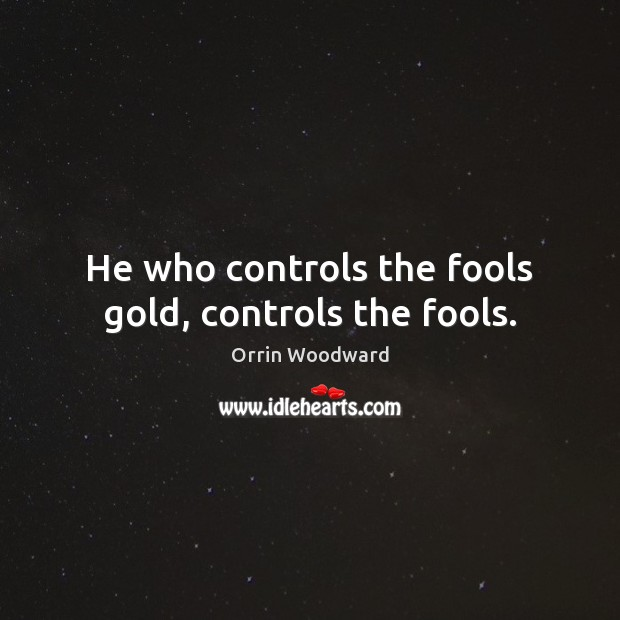 Image, He who controls the fools gold, controls the fools.