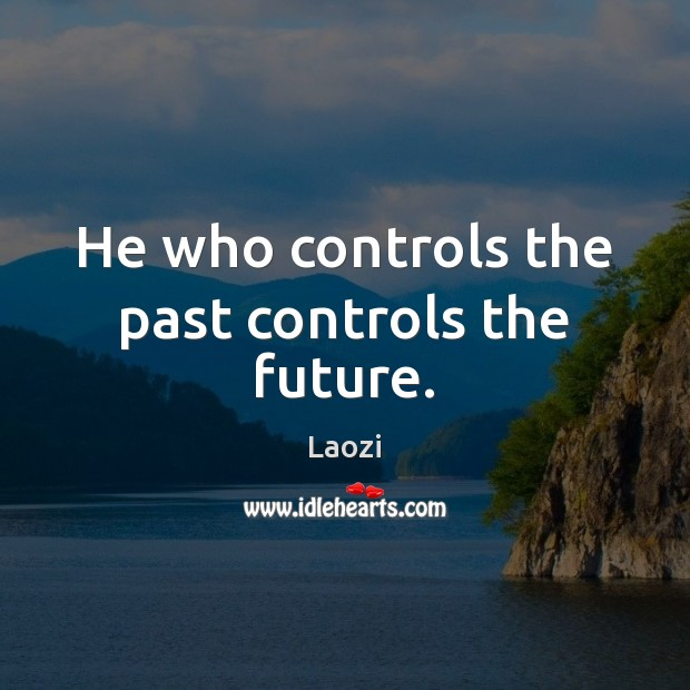 Image, He who controls the past controls the future.