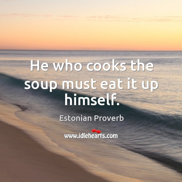 Image, He who cooks the soup must eat it up himself.